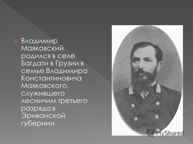 Владимир Маяковский родился в селе Багдати в Грузии в семье Владимира Константиновича Маяковского, служившего лесничим третьего разряда в Эриванской губернии
