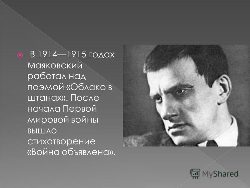 В 19141915 годах Маяковский работал над поэмой «Облако в штанах». После начала Первой мировой войны вышло стихотворение «Война объявлена».