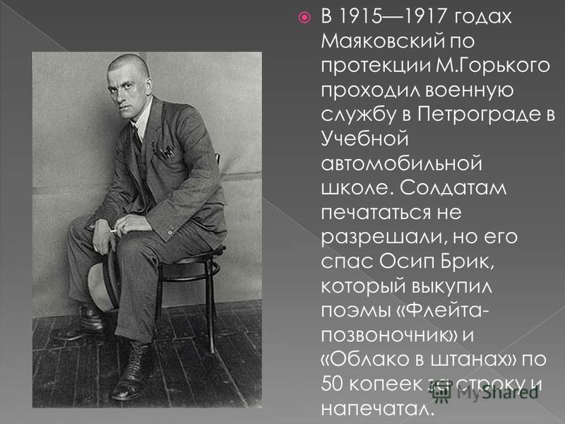 В 19151917 годах Маяковский по протекции М.Горького проходил военную службу в Петрограде в Учебной автомобильной школе. Солдатам печататься не разрешали, но его спас Осип Брик, который выкупил поэмы «Флейта- позвоночник» и «Облако в штанах» по 50 коп
