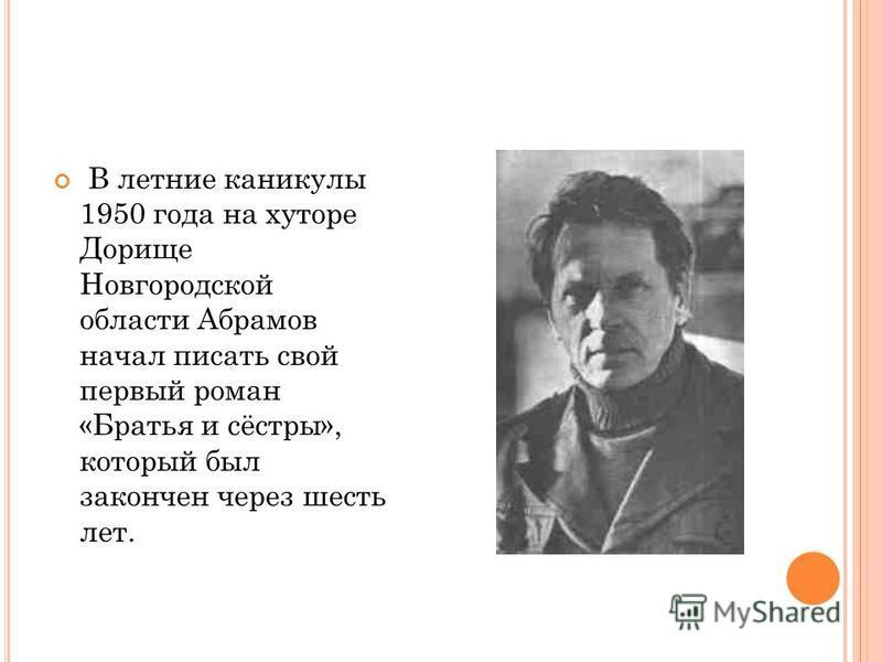 В летние каникулы 1950 года на хуторе Дорище Новгородской области Абрамов начал писать свой первый роман «Братья и сёстры», который был закончен через шесть лет.