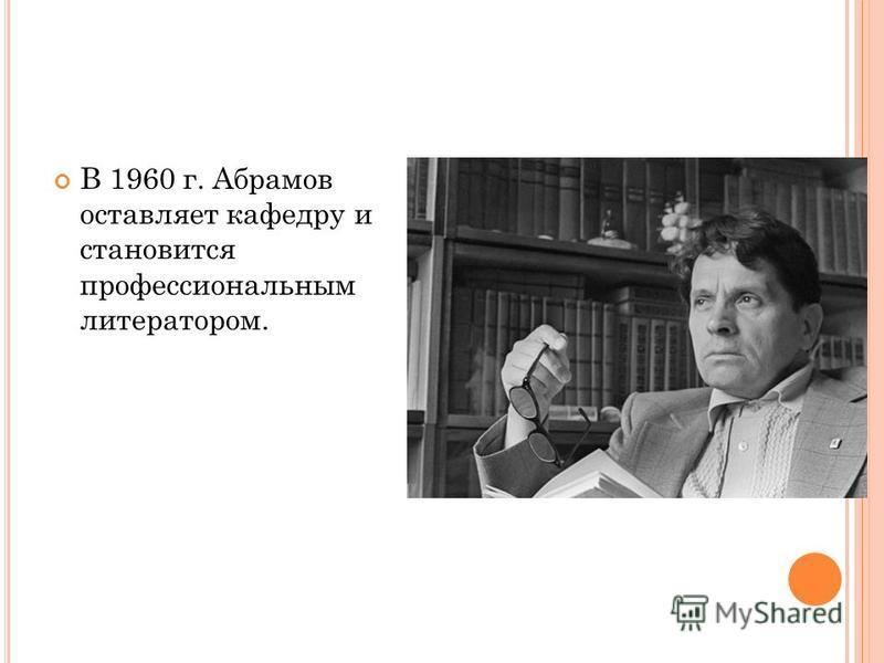 В 1960 г. Абрамов оставляет кафедру и становится профессиональным литератором.