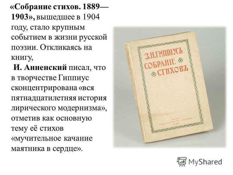 «Собрание стихов. 1889 1903», вышедшее в 1904 году, стало крупным событием в жизни русской поэзии. Откликаясь на книгу, И. Анненский писал, что в творчестве Гиппиус сконцентрирована «вся пятнадцатилетняя история лирического модернизма», отметив как о