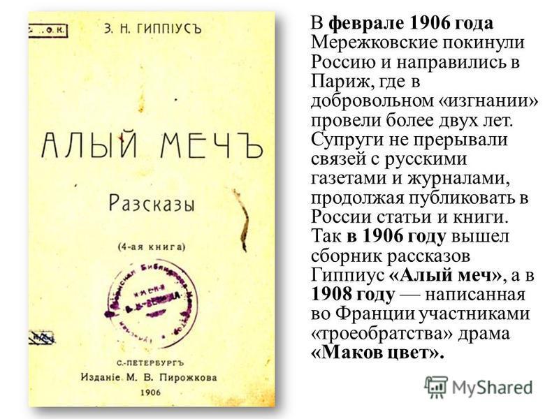 В феврале 1906 года Мережковские покинули Россию и направились в Париж, где в добровольном «изгнании» провели более двух лет. Супруги не прерывали связей с русскими газетами и журналами, продолжая публиковать в России статьи и книги. Так в 1906 году