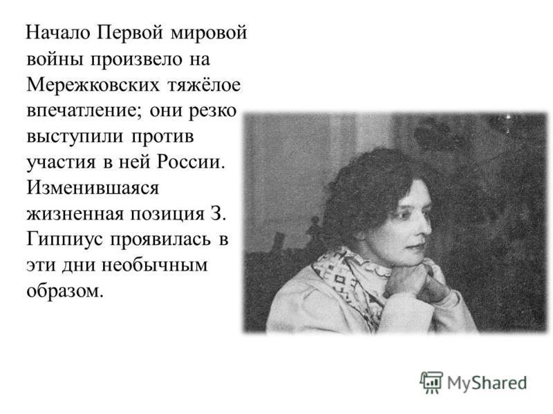 Начало Первой мировой войны произвело на Мережковских тяжёлое впечатление; они резко выступили против участия в ней России. Изменившаяся жизненная позиция З. Гиппиус проявилась в эти дни необычным образом.