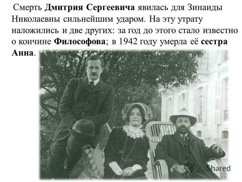 Смерть Дмитрия Сергеевича явилась для Зинаиды Николаевны сильнейшим ударом. На эту утрату наложились и две других: за год до этого стало известно о кончине Философова; в 1942 году умерла её сестра Анна.