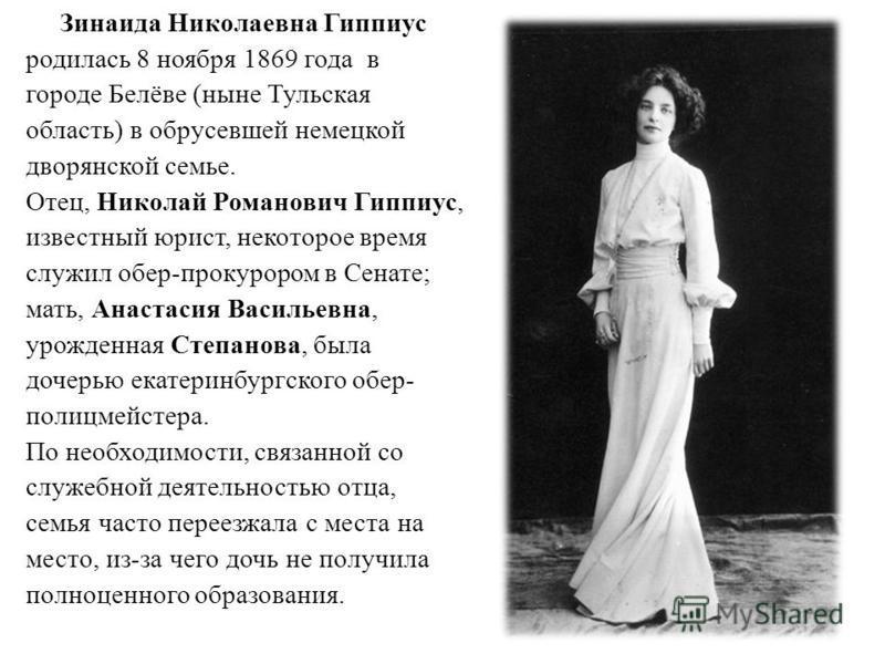Зинаида Николаевна Гиппиус родилась 8 ноября 1869 года в городе Белёве (ныне Тульская область) в обрусевшей немецкой дворянской семье. Отец, Николай Романович Гиппиус, известный юрист, некоторое время служил обер-прокурором в Сенате; мать, Анастасия
