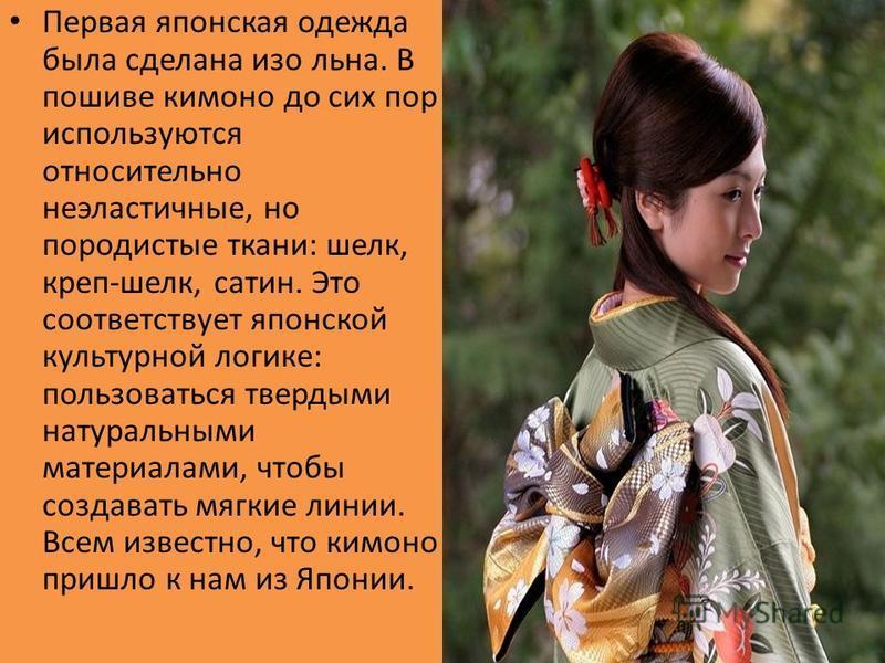 Первая японская одежда была сделана изо льна. В пошиве кимоно до сих пор используются относительно неэластичные, но породистые ткани: шелк, креп-шелк, сатин. Это соответствует японской культурной логике: пользоваться твердыми натуральными материалами