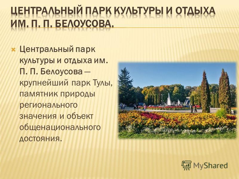 Центральный парк культуры и отдыха им. П. П. Белоусова крупнейший парк Тулы, памятник природы регионального значения и объект общенационального достояния.