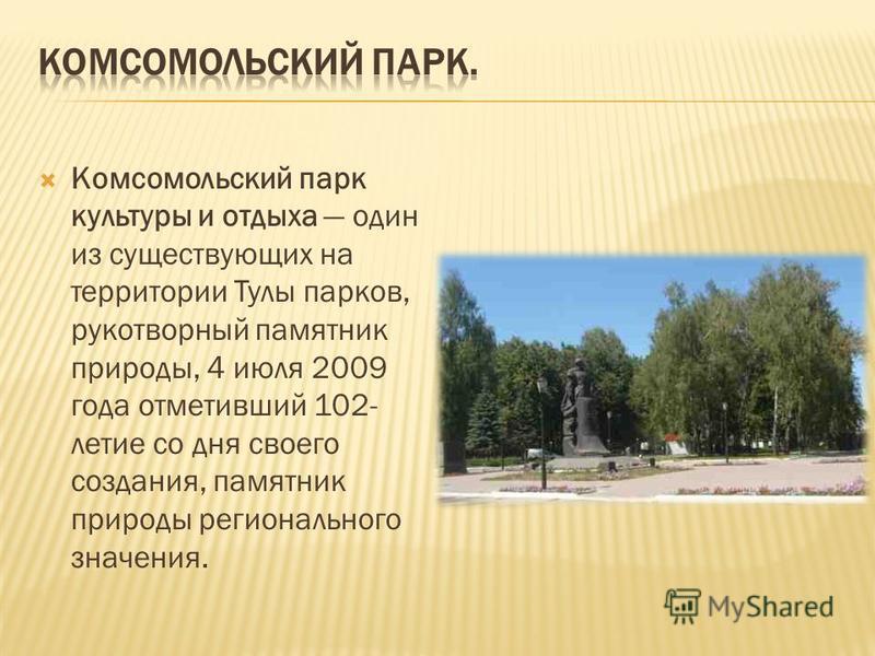 Комсомольский парк культуры и отдыха один из существующих на территории Тулы парков, рукотворный памятник природы, 4 июля 2009 года отметивший 102- летие со дня своего создания, памятник природы регионального значения.