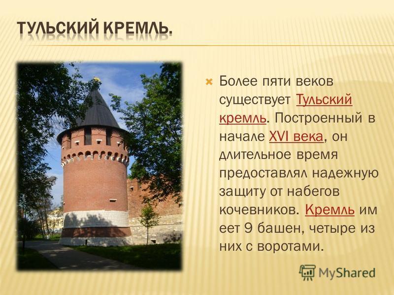 Более пяти веков существует Тульский кремль. Построенный в начале XVI века, он длительное время предоставлял надежную защиту от набегов кочевников. Кремль имеет 9 башен, четыре из них с воротами.Тульский кремльXVI века Кремль