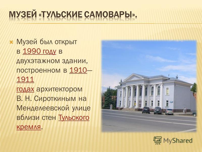 Музей был открыт в 1990 году в двухэтажном здании, построенном в 1910 1911 годах архитектором В. Н. Сироткиным на Менделеевской улице вблизи стен Тульского кремля.1990 году 1910 1911 годах Тульского кремля