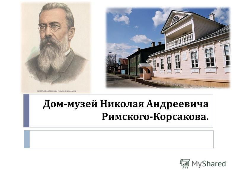 Дом - музей Николая Андреевича Римского - Корсакова.
