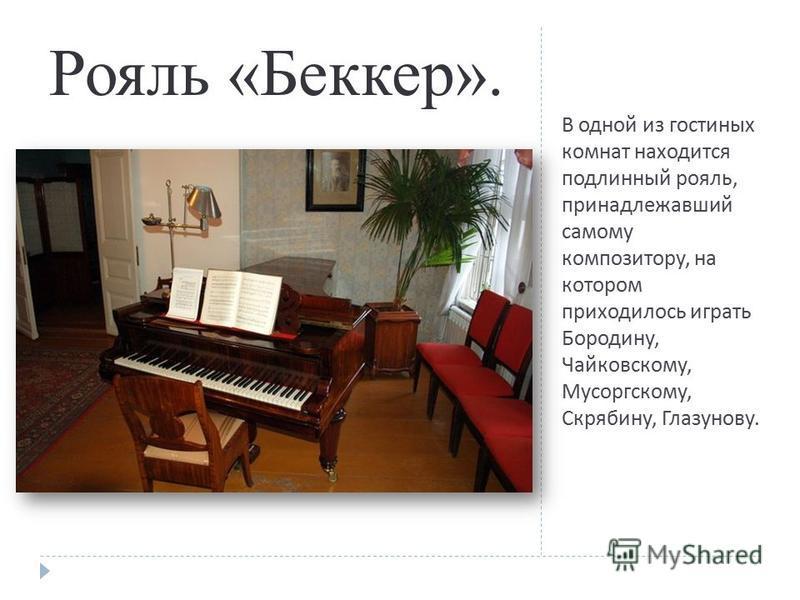 В одной из гостиных комнат находится подлинный рояль, принадлежавший самому композитору, на котором приходилось играть Бородину, Чайковскому, Мусоргскому, Скрябину, Глазунову. Рояль «Беккер».