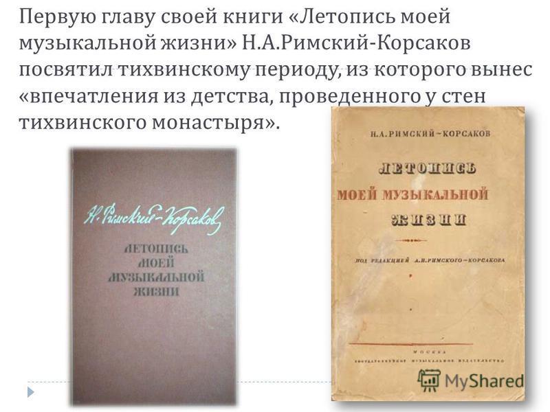 Первую главу своей книги « Летопись моей музыкальной жизни » Н. А. Римский - Корсаков посвятил тихвинскому периоду, из которого вынес « впечатления из детства, проведенного у стен тихвинского монастыря ».