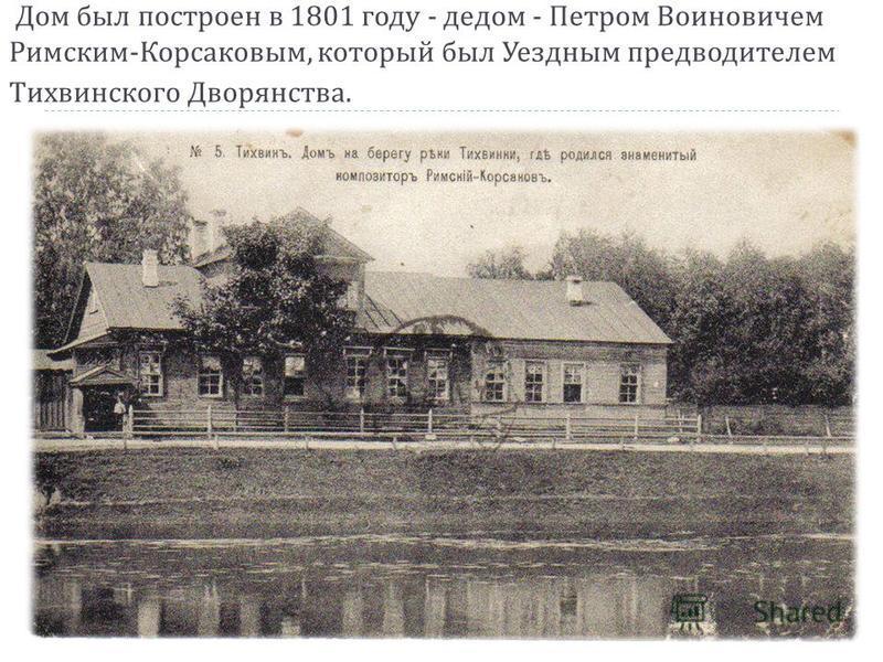 Дом был построен в 1801 году - дедом - Петром Воиновичем Римским - Корсаковым, который был Уездным предводителем Тихвинского Дворянства.