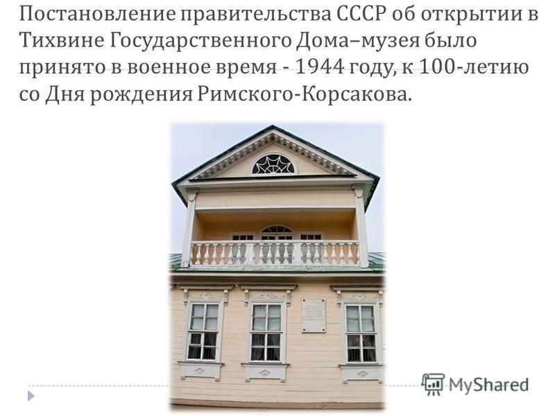 Постановление правительства СССР об открытии в Тихвине Государственного Дома – музея было принято в военное время - 1944 году, к 100- летию со Дня рождения Римского - Корсакова.