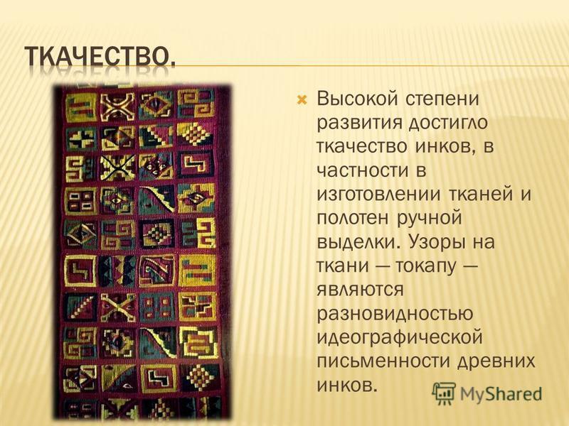 Высокой степени развития достигло ткачество инков, в частности в изготовлении тканей и полотен ручной выделки. Узоры на ткани токапу являются разновидностью идеографической письменности древних инков.