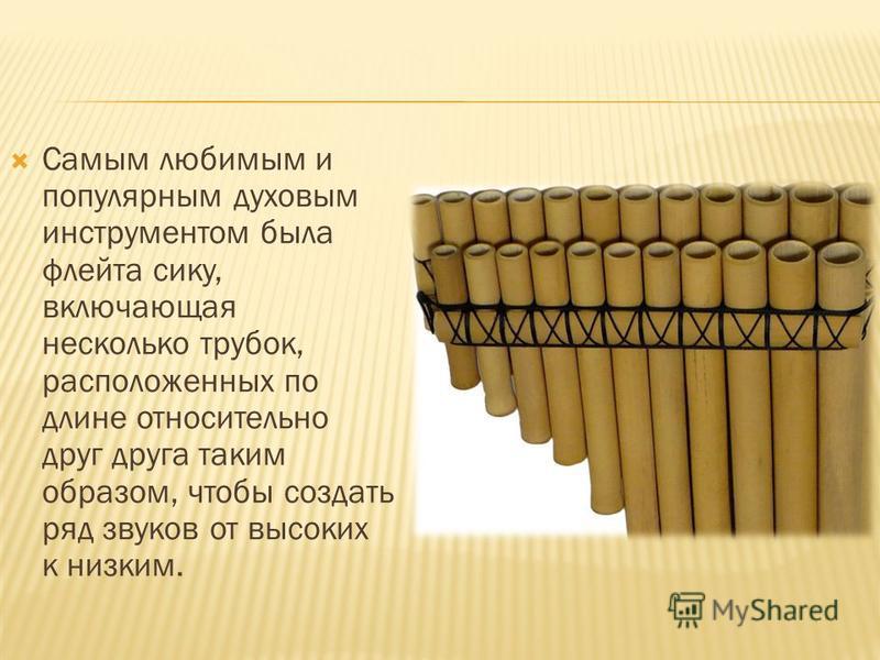 Самым любимым и популярным духовым инструментом была флейта секу, включающая несколько трубок, расположенных по длине относительно друг друга таким образом, чтобы создать ряд звуков от высоких к низким.