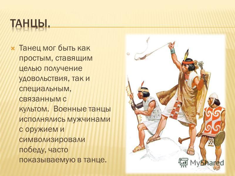 Танец мог быть как простым, ставящим целью получение удовольствия, так и специальным, связанным с культом. Военные танцы исполнялись мужчинами с оружием и символизировали победу, часто показываемую в танце.
