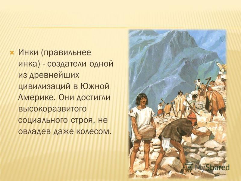 Инки (правильнее инка) - создатели одной из древнейших цивилизаций в Южной Америке. Они достигли высокоразвитого социального строя, не овладев даже колесом.