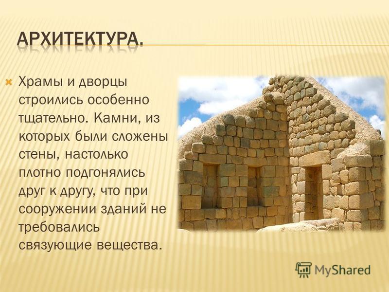 Храмы и дворцы строились особенно тщательно. Камни, из которых были сложены стены, настолько плотно подгонялись друг к другу, что при сооружении зданий не требовались связующие вещества.