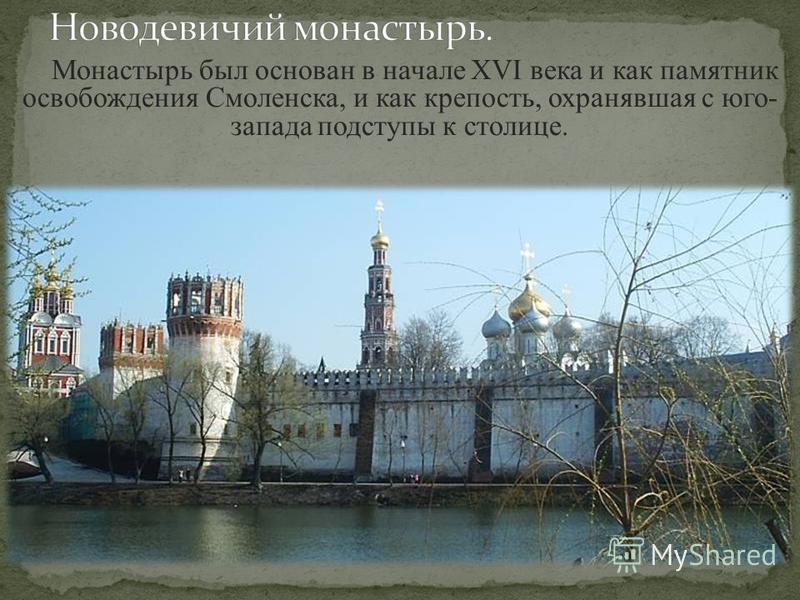 Монастырь был основан в начале XVI века и как памятник освобождения Смоленска, и как крепость, охранявшая с юго- запада подступы к столице.