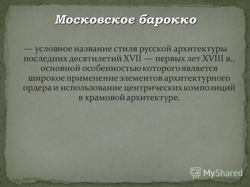 Московское барокко условное название стиля русской архитектуры последних десятилетий XVII первых лет XVIII в., основной особенностью которого является широкое применение элементов архитектурного ордера и использование центрических композиций в храмов