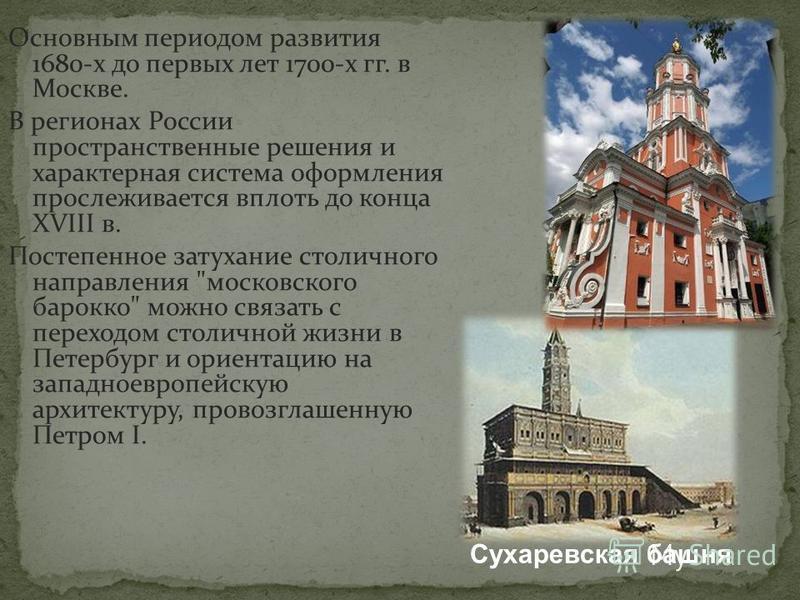 Основным периодом развития 1680-х до первых лет 1700-х гг. в Москве. В регионах России пространственные решения и характерная система оформления прослеживается вплоть до конца XVIII в. Постепенное затухание столичного направления