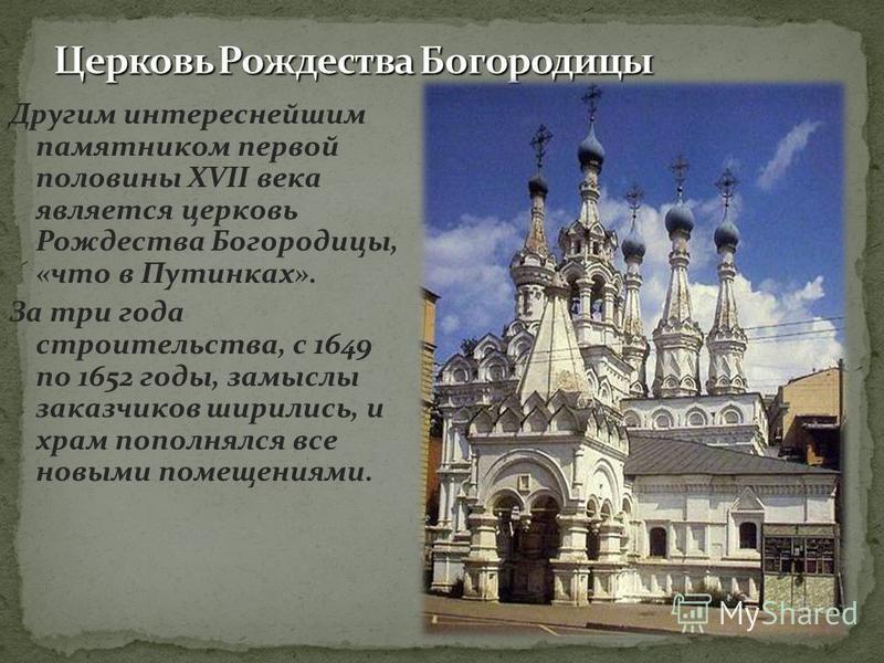 Другим интереснейшим памятником первой половины XVII века является церковь Рождества Богородицы, «что в Путинках». За три года строительства, с 1649 по 1652 годы, замыслы заказчиков ширились, и храм пополнялся все новыми помещениями.