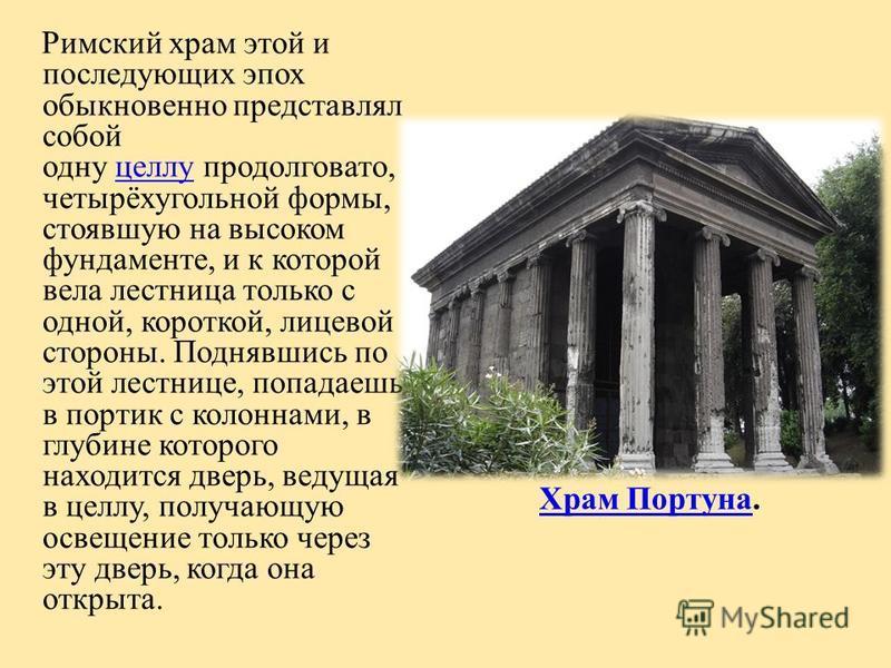 Римский храм этой и последующих эпох обыкновенно представлял собой одну целлу продолговато, четырёхугольной формы, стоявшую на высоком фундаменте, и к которой вела лестница только с одной, короткой, лицевой стороны. Поднявшись по этой лестнице, попад