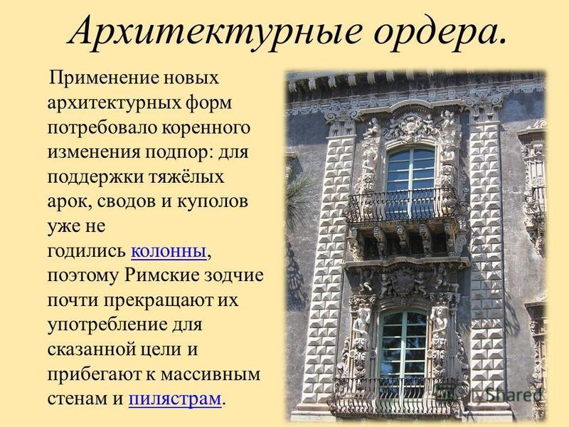 Применение новых архитектурных форм потребовало коренного изменения подпор: для поддержки тяжёлых арок, сводов и куполов уже не годились колонны, поэтому Римские зодчие почти прекращают их употребление для сказанной цели и прибегают к массивным стена
