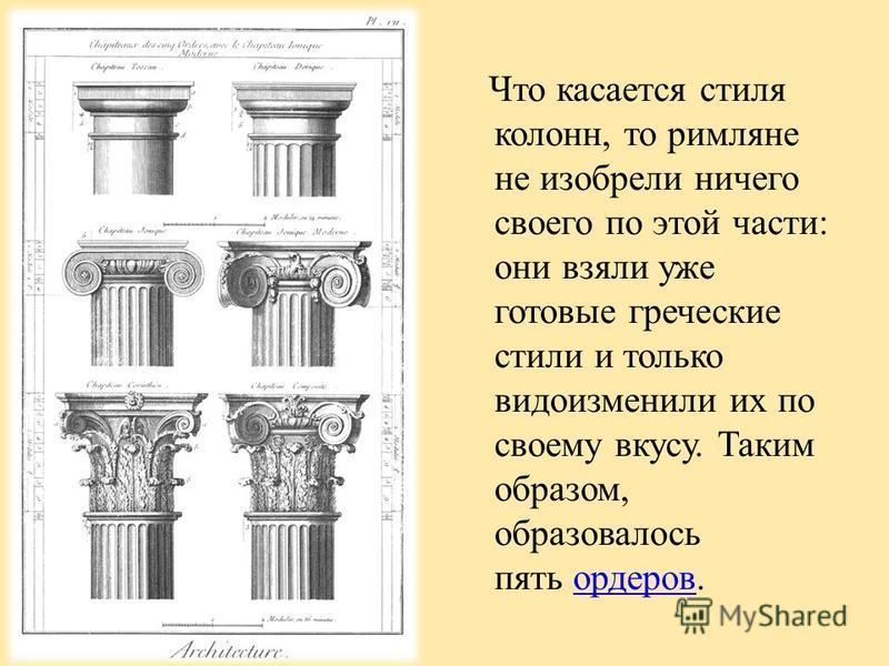 Что касается стиля колонн, то римляне не изобрели ничего своего по этой части: они взяли уже готовые греческие стили и только видоизменили их по своему вкусу. Таким образом, образовалось пять ордеров.ордеров