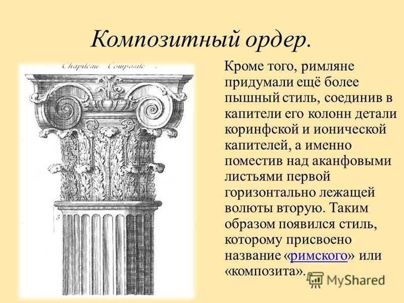 Композитный ордер. Кроме того, римляне придумали ещё более пышный стиль, соединив в капители его колонн детали коринфской и ионической капителей, а именно поместив над аканфовыми листьями первой горизонтально лежащей волюты вторую. Таким образом появ
