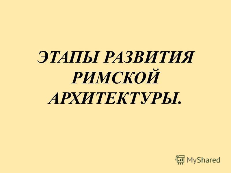 ЭТАПЫ РАЗВИТИЯ РИМСКОЙ АРХИТЕКТУРЫ.