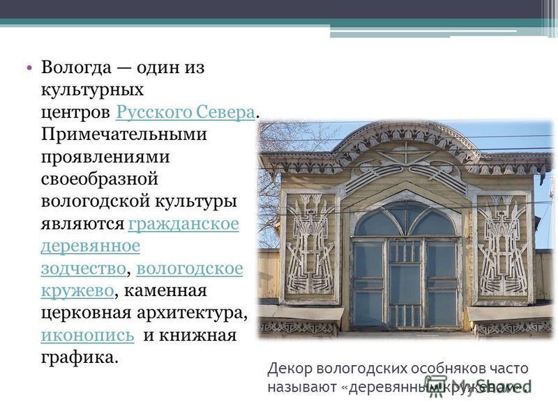 Декор вологодских особняков часто называют «деревянным кружевом». Вологда один из культурных центров Русского Севера. Примечательными проявлениями своеобразной вологодской культуры являются гражданское деревянное зодчество, вологодское кружево, камен