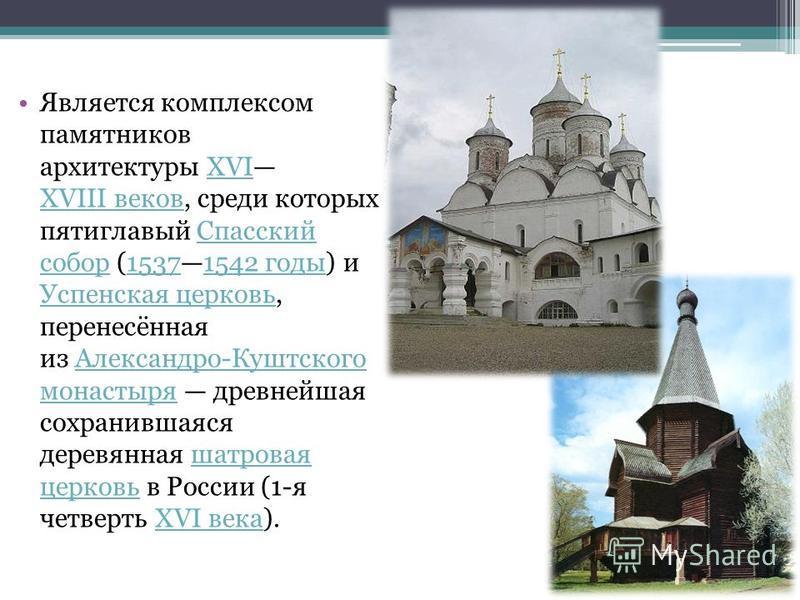 Является комплексом памятников архитектуры XVI XVIII веков, среди которых пятиглавый Спасский собор (15371542 годы) и Успенская церковь, перенесённая из Александро-Куштского монастыря древнейшая сохранившаяся деревянная шатровая церковь в России (1-я