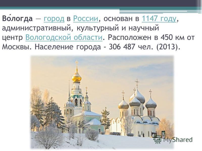 Вологда город в России, основан в 1147 году, административный, культурный и научный центр Вологодской области. Расположен в 450 км от Москвы. Население города - 306 487 чел. (2013).город России 1147 году Вологодской области