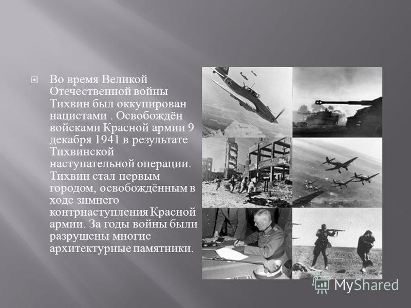 Во время Великой Отечественной войны Тихвин был оккупирован нацистами. Освобождён войсками Красной армии 9 декабря 1941 в результате Тихвинской наступательной операции. Тихвин стал первым городом, освобождённым в ходе зимнего контрнаступления Красной