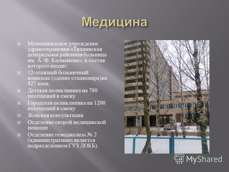 Муниципальное учреждение здравоохранения « Тихвинская центральная районная больница им. А. Ф. Калмыкова », в состав которого входят : 12- этажный больничный комплекс ( здание стационара ) на 427 коек. Детская поликлиника на 780 посещений в смену Горо