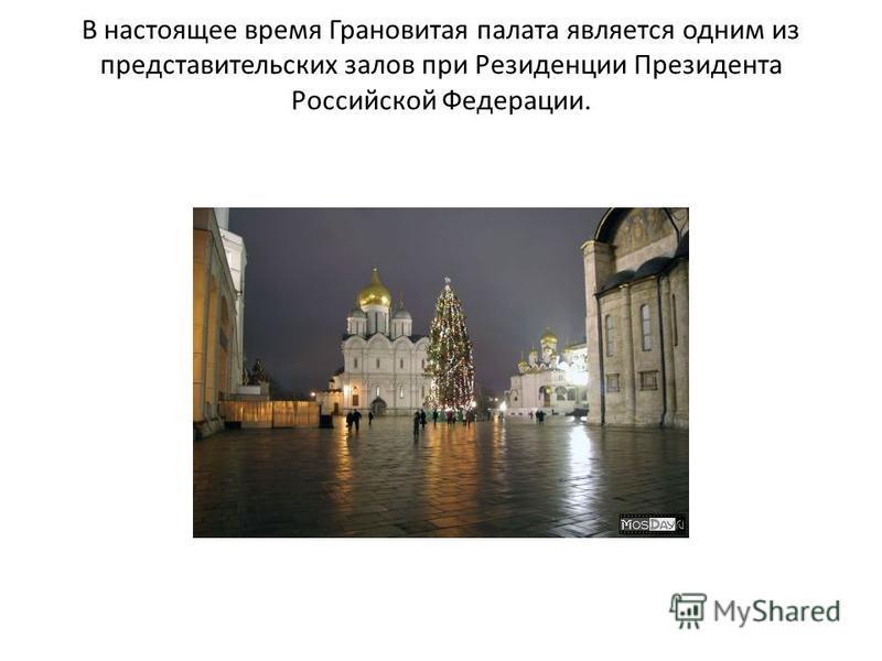 В настоящее время Грановитая палата является одним из представительских залов при Резиденции Президента Российской Федерации.