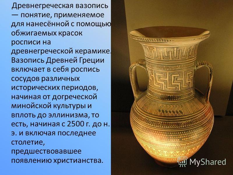 Древнегреческая вазопись понятие, применяемое для нанесённой с помощью обжигаемых красок росписи на древнегреческой керамике. Вазопись Древней Греции включает в себя роспись сосудов различных исторических периодов, начиная от догреческой минойской ку