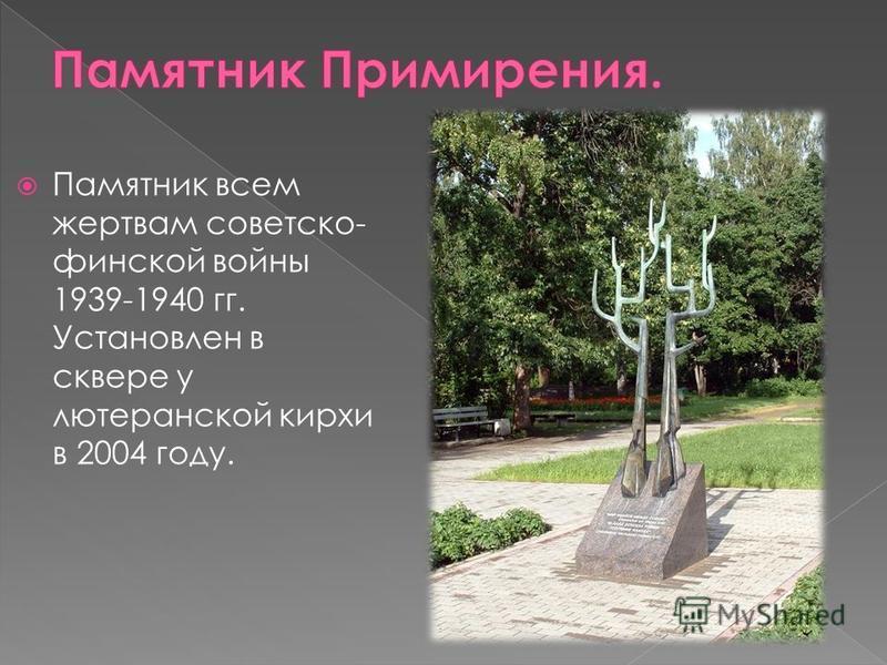 Памятник всем жертвам советско- финской войны 1939-1940 гг. Установлен в сквере у лютеранской кирхи в 2004 году.