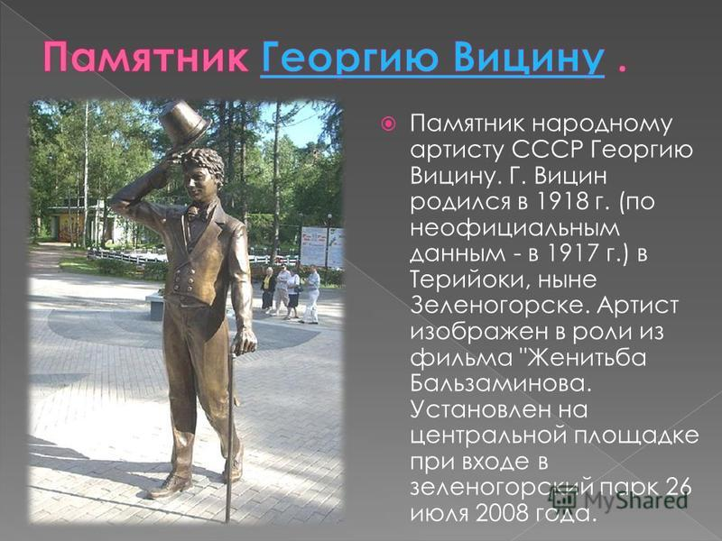 Памятник народному артисту СССР Георгию Вицину. Г. Вицин родился в 1918 г. (по неофициальным данным - в 1917 г.) в Терийоки, ныне Зеленогорске. Артист изображен в роли из фильма
