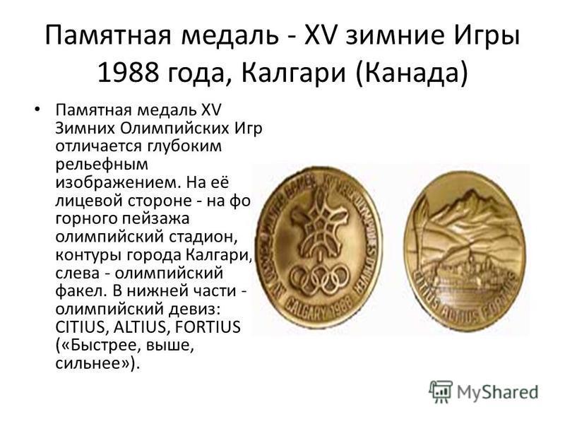 Памятная медаль - XV зимние Игры 1988 года, Калгари (Канада) Памятная медаль XV Зимних Олимпийских Игр отличается глубоким рельефным изображением. На её лицевой стороне - на фоне горного пейзажа олимпийский стадион, контуры города Калгари, слева - ол