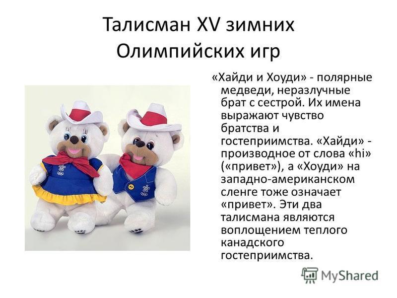 Талисман XV зимних Олимпийских игр «Хайди и Хоуди» - полярные медведи, неразлучные брат с сестрой. Их имена выражают чувство братства и гостеприимства. «Хайди» - производное от слова «hi» («привет»), а «Хоуди» на западно-американском сленге тоже озна