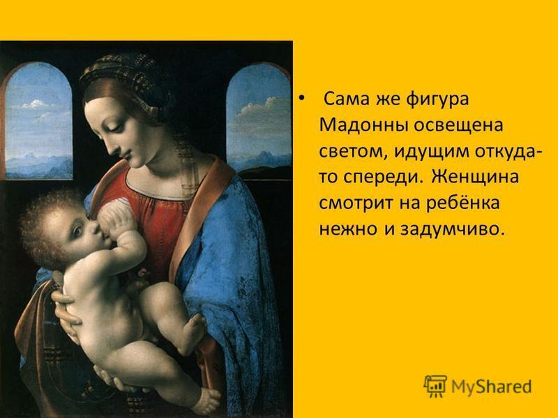 Сама же фигура Мадонны освещена светом, идущим откуда- то спереди. Женщина смотрит на ребёнка нежно и задумчиво.