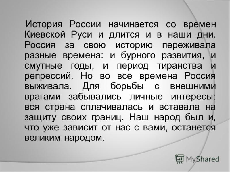 История России начинается со времен Киевской Руси и длится и в наши дни. Россия за свою историю переживала разные времена: и бурного развития, и смутные годы, и период тиранства и репрессий. Но во все времена Россия выживала. Для борьбы с внешними вр