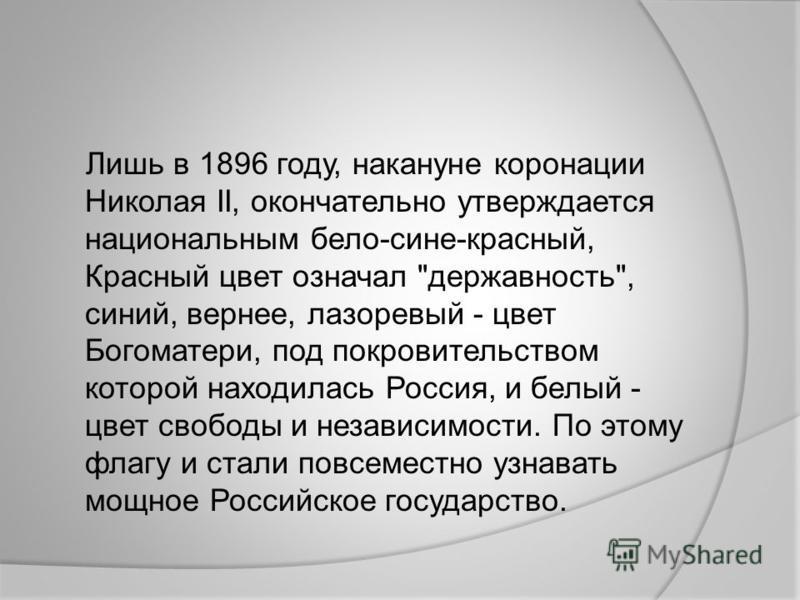 Лишь в 1896 году, накануне коронации Николая II, окончательно утверждается национальным бело-сине-красный, Красный цвет означал