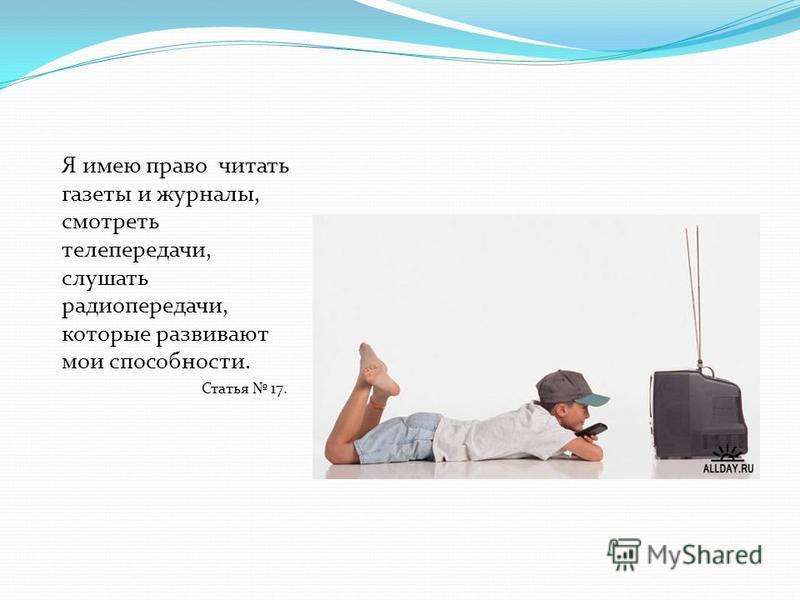 Я имею право читать газеты и журналы, смотреть телепередачи, слушать радиопередачи, которые развивают мои способности. Статья 17.