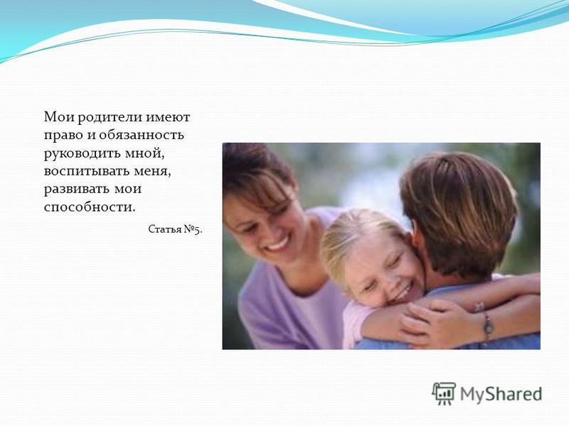 Мои родители имеют право и обязанность руководить мной, воспитывать меня, развивать мои способности. Статья 5.